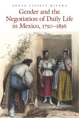 Gender and the Negotiation of Daily Life in Mexico, 1750-1856 By Lipsett-Rivera, Sonya